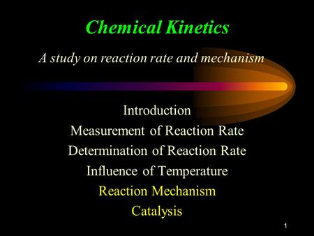1 Chemical Kinetics Introduction Measurement of Reaction Rate Determination of Reaction Rate Influence of Temperature Reaction Mechanism Catalysis A study.
