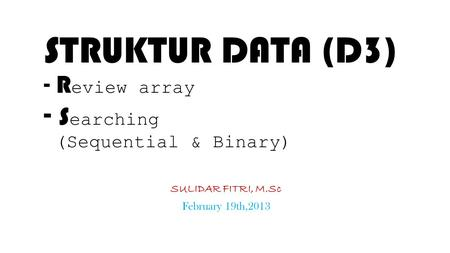 STRUKTUR DATA (D3) - R eview array - S earching (Sequential & Binary) SULIDAR FITRI, M.Sc February 19th,2013.