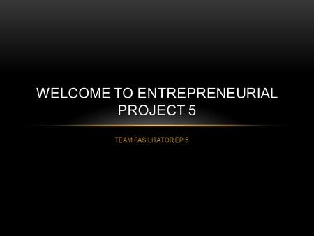 TEAM FASILITATOR EP 5 WELCOME TO ENTREPRENEURIAL PROJECT 5.