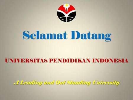 Selamat Datang UNIVERSITAS PENDIDIKAN INDONESIA A Leading and Out Standing University.
