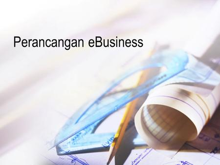 Perancangan eBusiness. Langkah Perancangan eBusiness Diagnosa diri (self–diagnosis) Pembalikan rantai nilai (reverse the value chain) Pemilihan fokus.