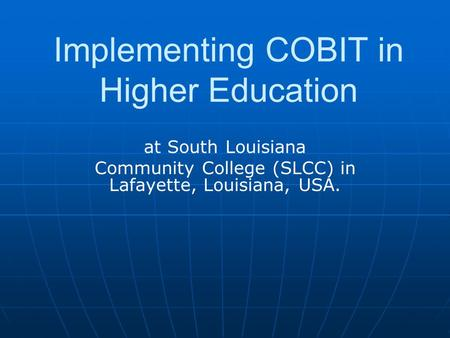 At South Louisiana Community College (SLCC) in Lafayette, Louisiana, USA. Implementing COBIT in Higher Education.