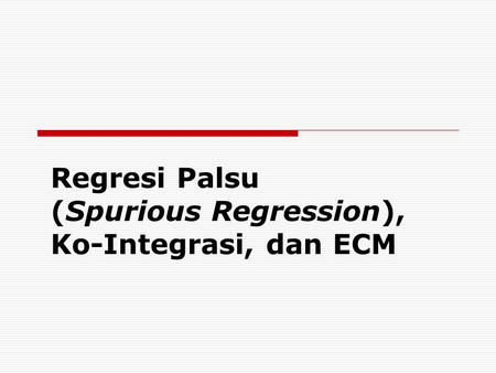 Regresi Palsu (Spurious Regression), Ko-Integrasi, dan ECM
