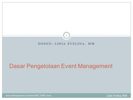 DOSEN: LIDIA EVELINA, MM Event Management Jurusan DKV, UMN 2010 1 Dasar Pengelolaan Event Management Lidia Evelina MM.