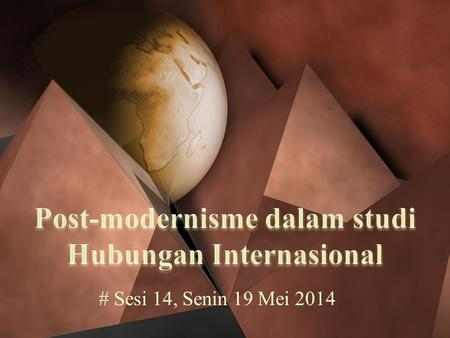 # Sesi 14, Senin 19 Mei 2014. Post-modernisme berbicara realitas... Social theory in general and International Relations understood reality in essentialist,