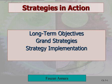 Ch. 5-1 Strategies in Action Long-Term Objectives Grand Strategies Strategy Implementation Fauzan Asmara.