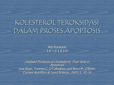 KOLESTEROL TEROKSIDASI DALAM PROSES APOPTOSIS Arti Purwanti 1 0 5 0 1 0 1 6 Oxidised Products of Cholesterol: Their Role in Apoptosis Lisa Ryan, Yvonne.