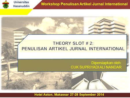 Universitas Hasanuddin Hotel Aston, Makassar 27-28 September 2014 Dipersiapkan oleh: CUK SUPRIYADI ALI NANDAR Workshop Penulisan Artikel Jurnal International.