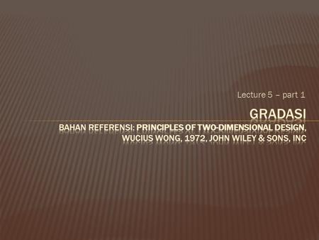 Lecture 5 – part 1 Gradasi bahan referensi: Principles of Two-Dimensional Design, Wucius Wong, 1972, John Wiley & Sons, Inc.