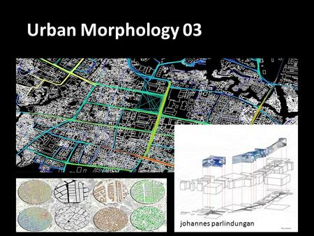 Johannes parlindungan Urban Morphology 03. PASTPRESENT TRANSFORMASI FISIK PROSES BUDAYA TRANSFORMASI KOGNISI How the citizen think (imagine) about their.