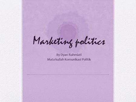 Marketing politics By Dyan Rahmiati Mata kuliah Komunikasi Politik.