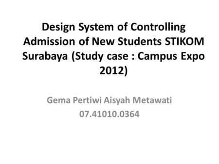 Design System of Controlling Admission of New Students STIKOM Surabaya (Study case : Campus Expo 2012) Gema Pertiwi Aisyah Metawati 07.41010.0364.
