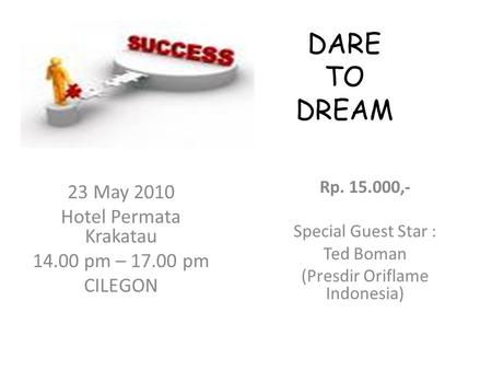 DARE TO DREAM Rp. 15.000,- Special Guest Star : Ted Boman (Presdir Oriflame Indonesia) 23 May 2010 Hotel Permata Krakatau 14.00 pm – 17.00 pm CILEGON.
