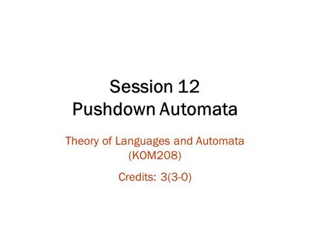 Session 12 Pushdown Automata Theory of Languages and Automata (KOM208) Credits: 3(3-0)