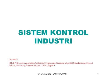 OTOMASI SISTEM PRODUKSI1 SISTEM KONTROL INDUSTRI Leterature : Mikell P Groover, Automation, Production Systems, and Computer-Integrated Manufacturing,