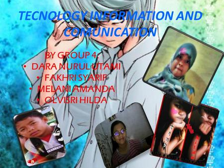 TECNOLOGY INFORMATION AND COMUNICATION BY GROUP 4: DARA NURUL UTAMI FAKHRI SYARIF MELANI AMANDA OLVISRI HILDA.