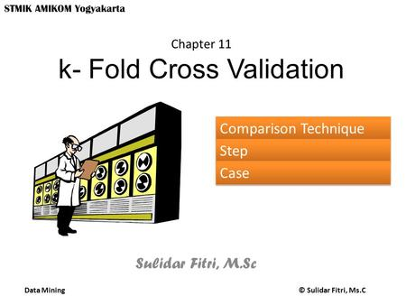 Data Mining © Sulidar Fitri, Ms.C STMIK AMIKOM Yogyakarta Chapter 11 k- Fold Cross Validation Sulidar Fitri, M.Sc Comparison Technique Step Case.