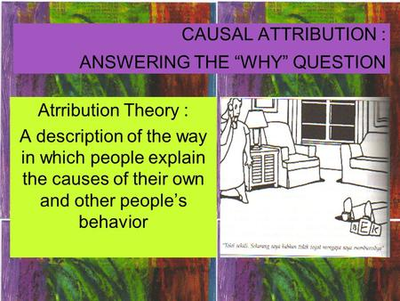 "CAUSAL ATTRIBUTION : ANSWERING THE ""WHY"" QUESTION Atrribution Theory : A description of the way in which people explain the causes of their own and other."