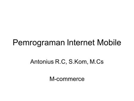 Pemrograman Internet Mobile Antonius R.C, S.Kom, M.Cs M-commerce.