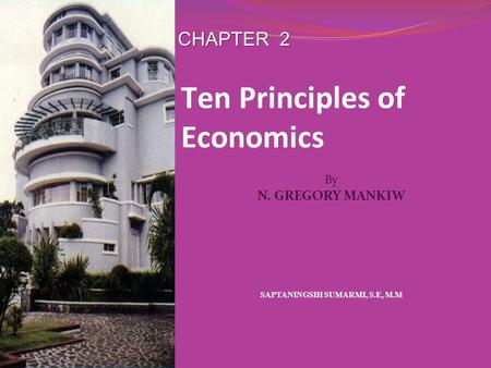 CHAPTER 2 SAPTANINGSIH SUMARMI, S.E, M.M By N. GREGORY MANKIW Ten Principles of Economics.