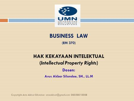 BUSINESS LAW (EM 370) HAK KEKAYAAN INTELEKTUAL (Intellectual Property Rights) Dosen: Arus Akbar Silondae, SH., LL.M Copyright: Arus Akbar Silondae