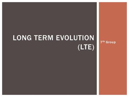 7 th Group LONG TERM EVOLUTION (LTE).  Pengantar LTE  Evolusi 1G ke 4G  Evolusi Release LTE DAFTAR ISI.