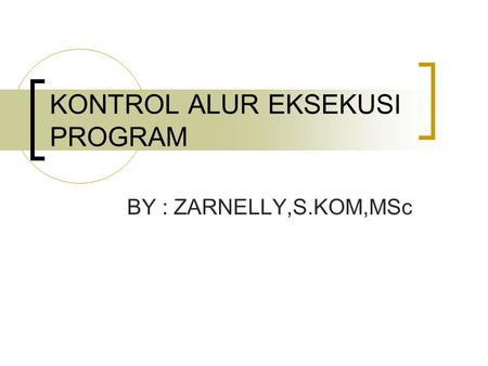 KONTROL ALUR EKSEKUSI PROGRAM BY : ZARNELLY,S.KOM,MSc.
