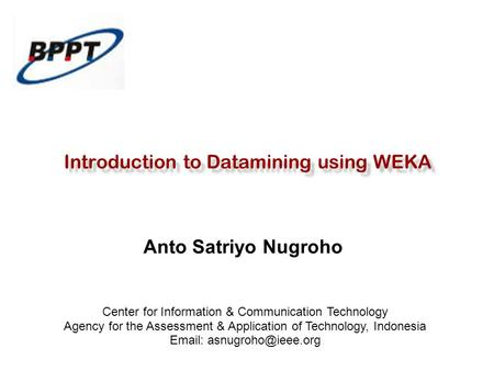Introduction to Datamining using WEKA Anto Satriyo Nugroho Center for Information & Communication Technology Agency for the Assessment & Application of.