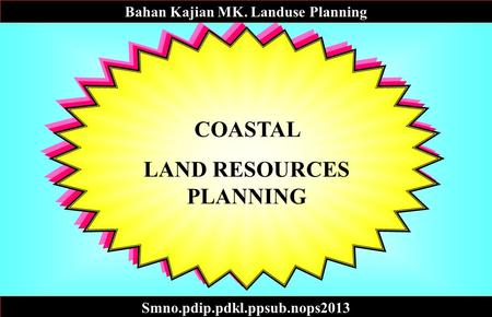 COASTAL LAND RESOURCES PLANNING Bahan Kajian MK. Landuse Planning Smno.pdip.pdkl.ppsub.nops2013.