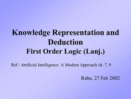 Knowledge Representation and Deduction First Order Logic (Lanj.) Ref : Artificial Intelligence: A Modern Approach ch. 7, 9 Rabu, 27 Feb 2002.