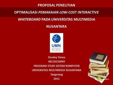 PROPOSAL PENELITIAN OPTIMALISASI PEMAKAIAN LOW-COST INTERACTIVE WHITEBOARD PADA UNIVERSITAS MULTIMEDIA NUSANTARA Stenley Timex 08110210005 PROGRAM STUDI.