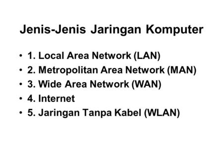 Jenis-Jenis Jaringan Komputer 1. Local Area Network (LAN) 2. Metropolitan Area Network (MAN) 3. Wide Area Network (WAN) 4. Internet 5. Jaringan Tanpa Kabel.