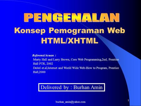 1 Konsep Pemograman Web HTML/XHTML Delivered by : Burhan Amin Referensi/Acuan : - Marty Hall and Larry Brown, Core Web Programming,2nd,