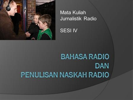 Mata Kuliah Jurnalistik Radio SESI IV. The 3Cs of Radio Journalism  The Basics for Good Radio Reporting and News Production  Every good journalist working.