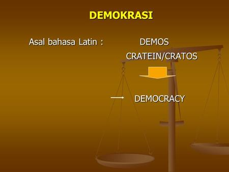 DEMOKRASI Asal bahasa Latin : DEMOS CRATEIN/CRATOS DEMOCRACY.