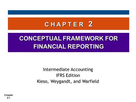 Chapter 2-1 C H A P T E R 2 CONCEPTUAL FRAMEWORK FOR FINANCIAL REPORTING Intermediate Accounting IFRS Edition Kieso, Weygandt, and Warfield.