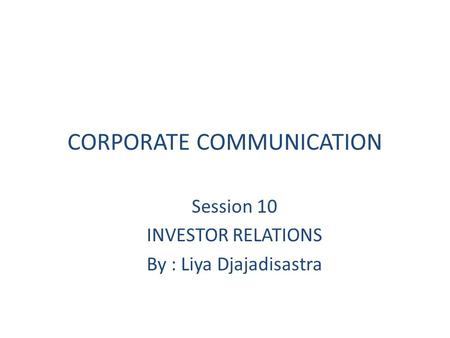 CORPORATE COMMUNICATION Session 10 INVESTOR RELATIONS By : Liya Djajadisastra.