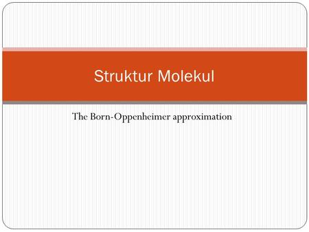 The Born-Oppenheimer approximation Struktur Molekul.