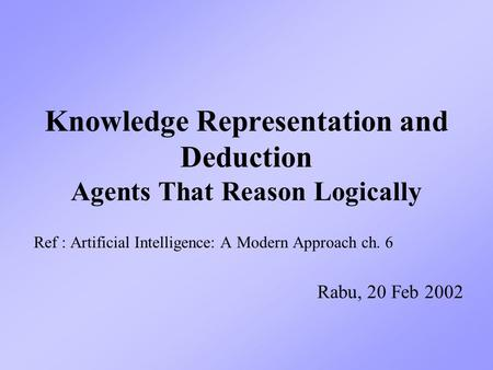 Knowledge Representation and Deduction Agents That Reason Logically Ref : Artificial Intelligence: A Modern Approach ch. 6 Rabu, 20 Feb 2002.