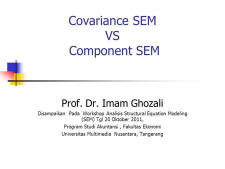 Covariance SEM VS Component SEM Prof. Dr. Imam Ghozali Disampaikan Pada Workshop Analisis Structural Equation Modeling (SEM) Tgl 20 Oktober 2011, Program.