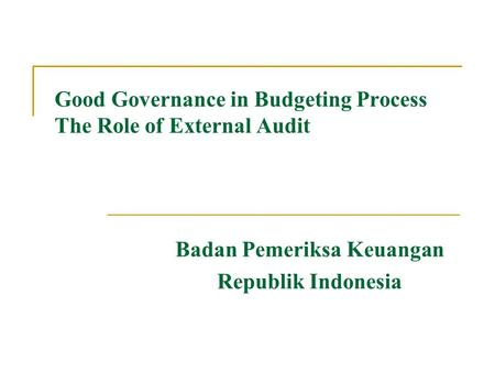 Good Governance in Budgeting Process The Role of External Audit Badan Pemeriksa Keuangan Republik Indonesia.