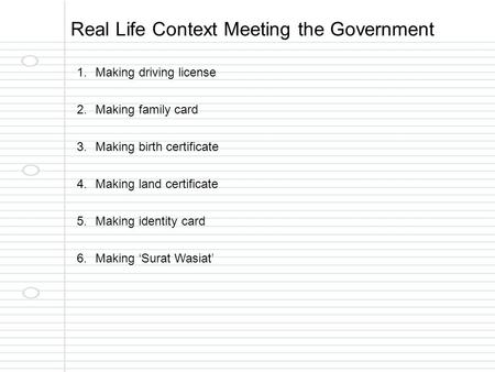 Real Life Context Meeting the Government 1.Making driving license 2.Making family card 3.Making birth certificate 4.Making land certificate 5.Making identity.