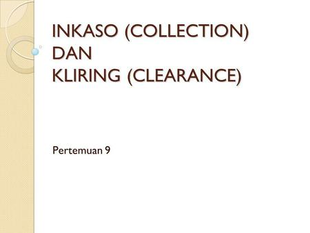 INKASO (COLLECTION) DAN KLIRING (CLEARANCE) Pertemuan 9.