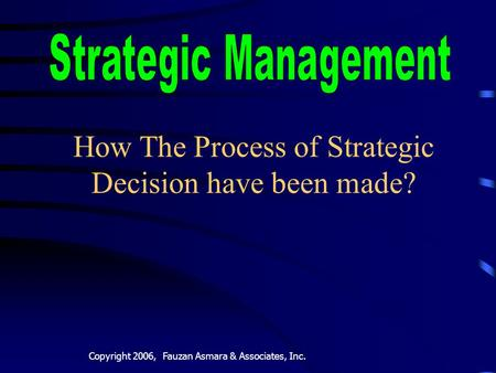 Copyright 2006, Fauzan Asmara & Associates, Inc. How The Process of Strategic Decision have been made?