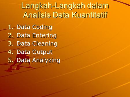 Langkah-Langkah dalam Analisis Data Kuantitatif 1.Data Coding 2.Data Entering 3.Data Cleaning 4.Data Output 5.Data Analyzing.