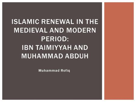 Muhammad Rofiq ISLAMIC RENEWAL IN THE MEDIEVAL AND MODERN PERIOD: IBN TAIMIYYAH AND MUHAMMAD ABDUH.