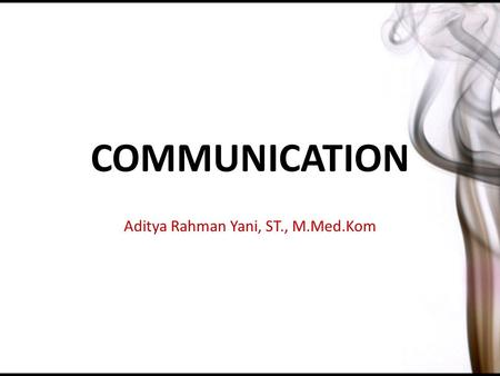 COMMUNICATION Aditya Rahman Yani, ST., M.Med.Kom.