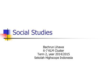 Social Studies Bachrun Lihawa 6-7 KLM Cluster Term 2, year 2014/2015 Sekolah Highscope Indonesia.
