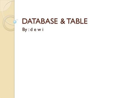 DATABASE & TABLE By : d e w i.