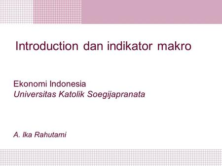Introduction dan indikator makro Ekonomi Indonesia Universitas Katolik Soegijapranata A. Ika Rahutami.